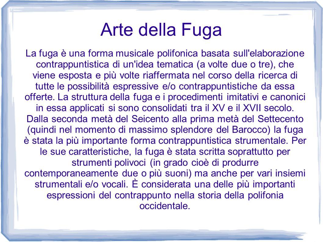 Arte della Fuga La fuga è una forma musicale polifonica basata sull'elaborazione contrappuntistica di un'idea tematica (a volte due o tre), che viene
