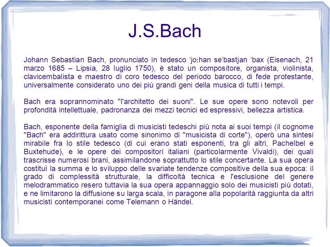 J.S.Bach Johann Sebastian Bach, pronunciato in tedesco ˈ jo ː han se ˈ bastjan ˈ bax (Eisenach, 21 marzo 1685 – Lipsia, 28 luglio 1750), è stato un co