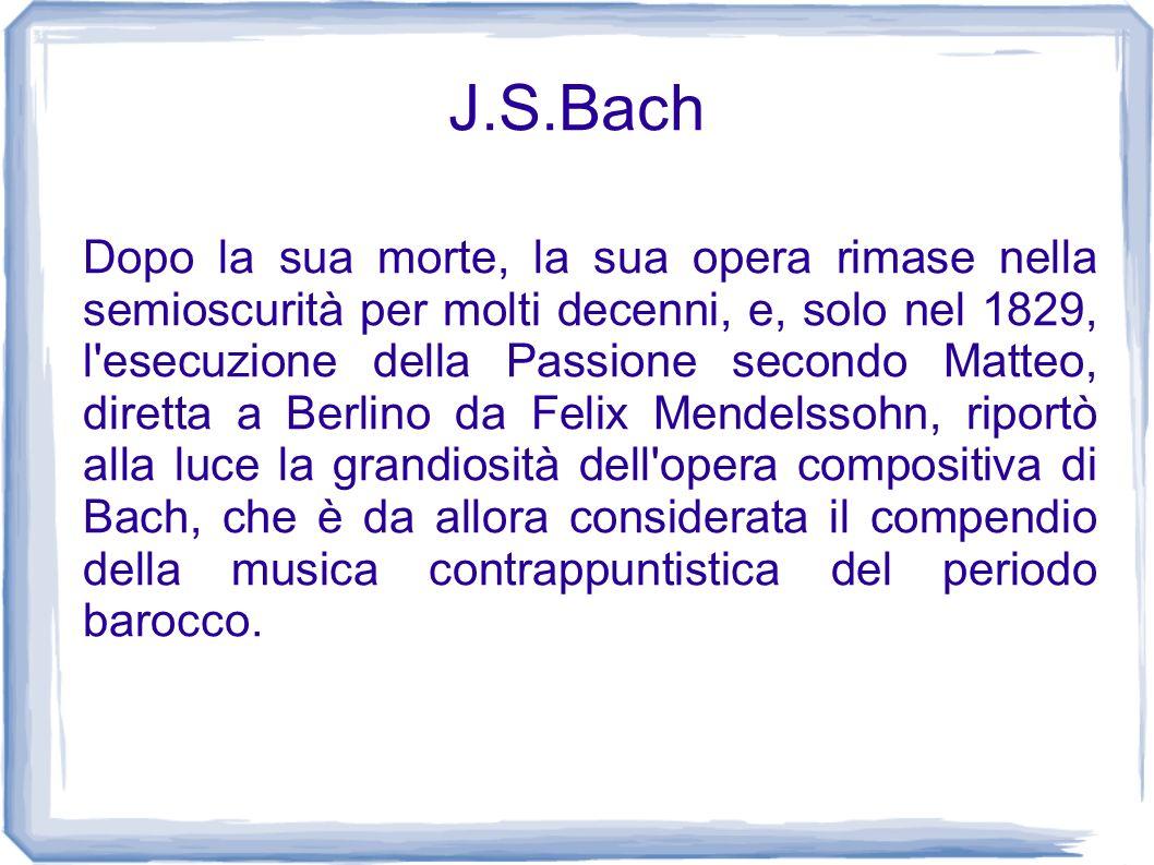 J.S.Bach Dopo la sua morte, la sua opera rimase nella semioscurità per molti decenni, e, solo nel 1829, l'esecuzione della Passione secondo Matteo, di