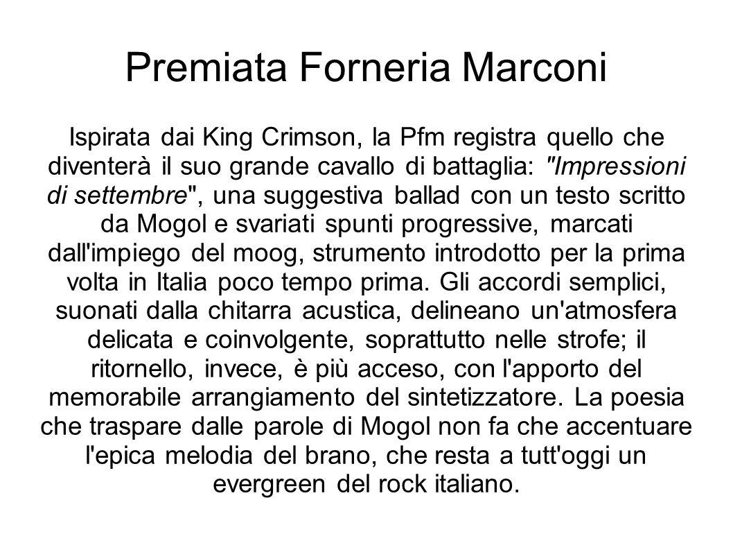 Premiata Forneria Marconi Ispirata dai King Crimson, la Pfm registra quello che diventerà il suo grande cavallo di battaglia: Impressioni di settembre , una suggestiva ballad con un testo scritto da Mogol e svariati spunti progressive, marcati dall impiego del moog, strumento introdotto per la prima volta in Italia poco tempo prima.