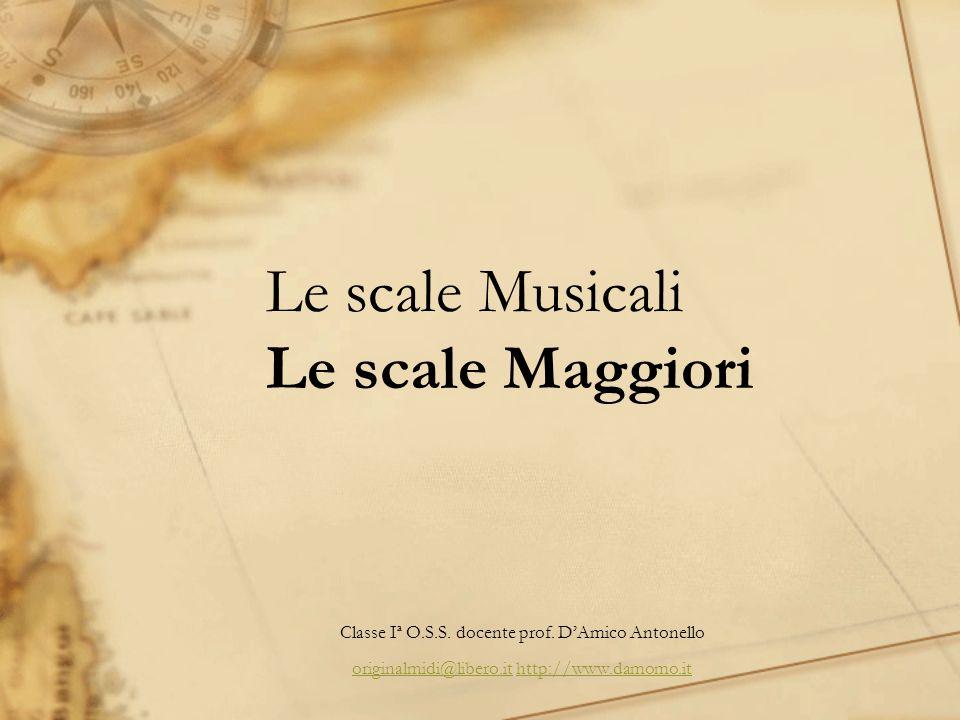Le scale Musicali Le scale Maggiori Classe Iª O.S.S. docente prof. DAmico Antonello originalmidi@libero.itoriginalmidi@libero.it http://www.damomo.ith