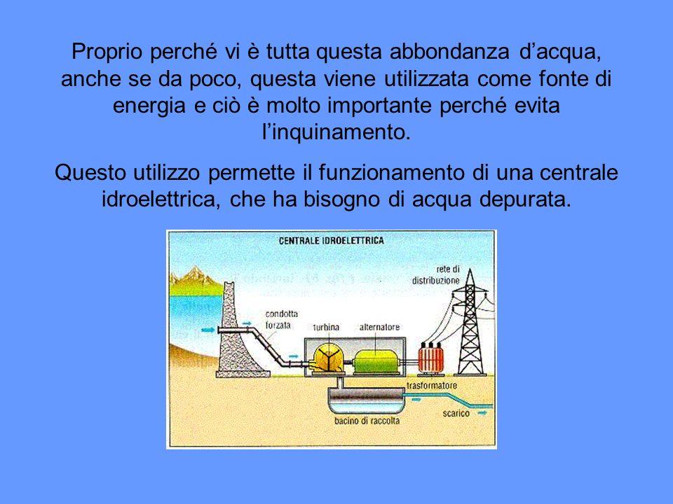 Proprio perché vi è tutta questa abbondanza dacqua, anche se da poco, questa viene utilizzata come fonte di energia e ciò è molto importante perché evita linquinamento.