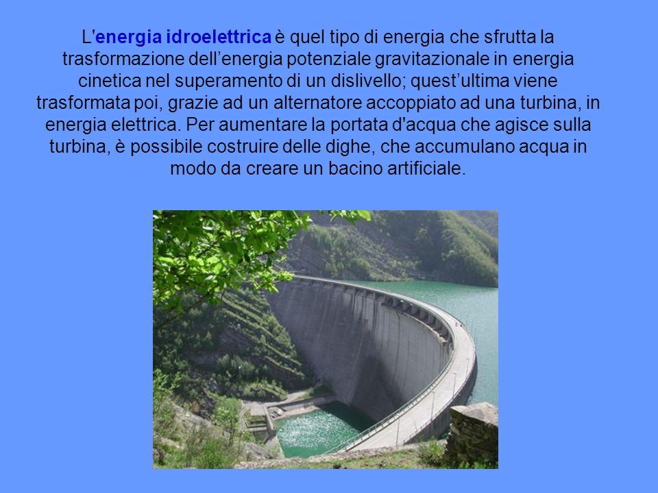 L energia idroelettrica è quel tipo di energia che sfrutta la trasformazione dellenergia potenziale gravitazionale in energia cinetica nel superamento di un dislivello; questultima viene trasformata poi, grazie ad un alternatore accoppiato ad una turbina, in energia elettrica.