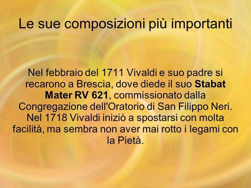 Le sue composizioni più importanti Nel febbraio del 1711 Vivaldi e suo padre si recarono a Brescia, dove diede il suo Stabat Mater RV 621, commissiona