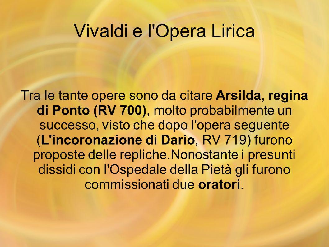 Vivaldi e l'Opera Lirica Tra le tante opere sono da citare Arsilda, regina di Ponto (RV 700), molto probabilmente un successo, visto che dopo l'opera