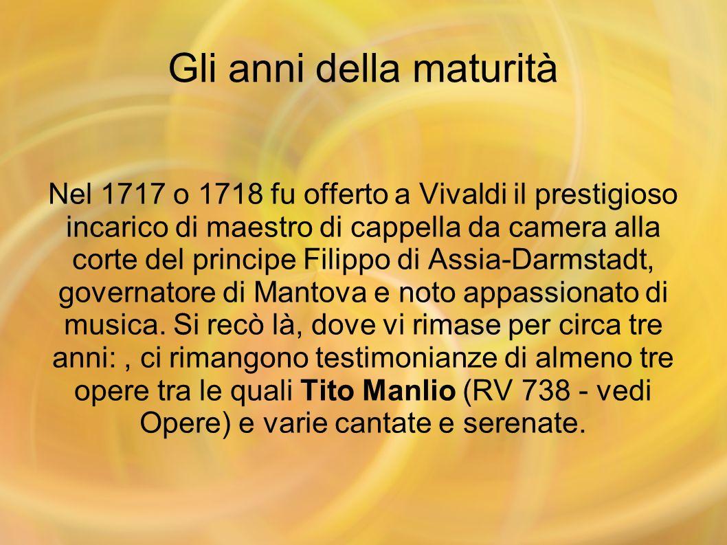 Gli anni della maturità Nel 1717 o 1718 fu offerto a Vivaldi il prestigioso incarico di maestro di cappella da camera alla corte del principe Filippo