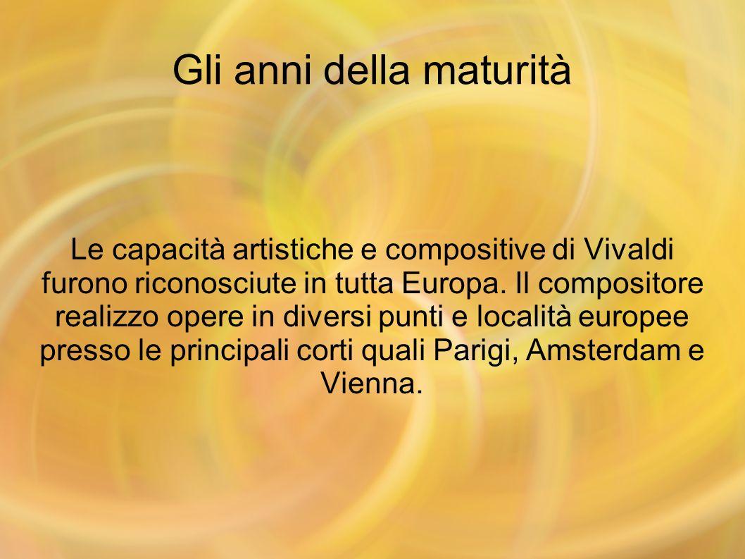 Gli anni della maturità Le capacità artistiche e compositive di Vivaldi furono riconosciute in tutta Europa. Il compositore realizzo opere in diversi