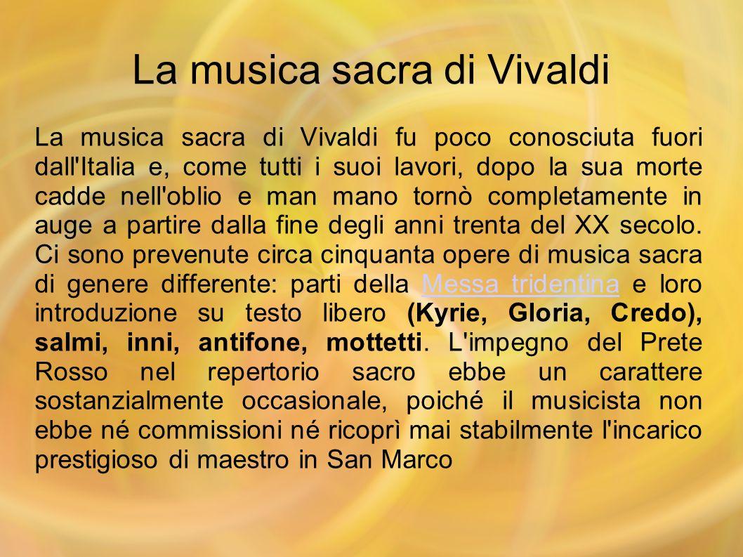 La musica sacra di Vivaldi La musica sacra di Vivaldi fu poco conosciuta fuori dall'Italia e, come tutti i suoi lavori, dopo la sua morte cadde nell'o