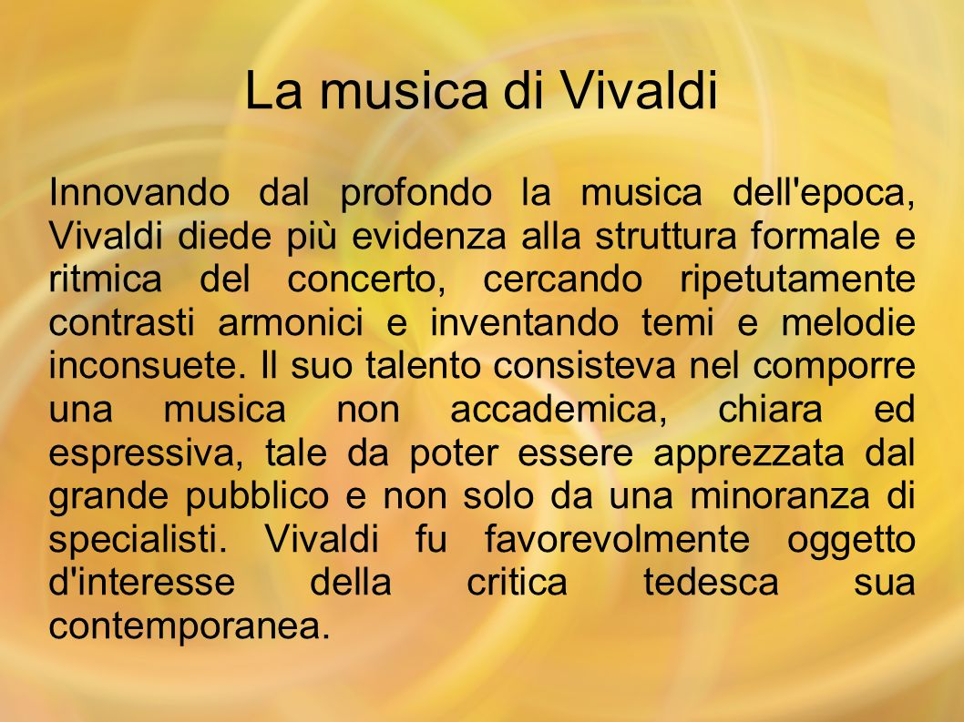 La musica di Vivaldi Innovando dal profondo la musica dell'epoca, Vivaldi diede più evidenza alla struttura formale e ritmica del concerto, cercando r