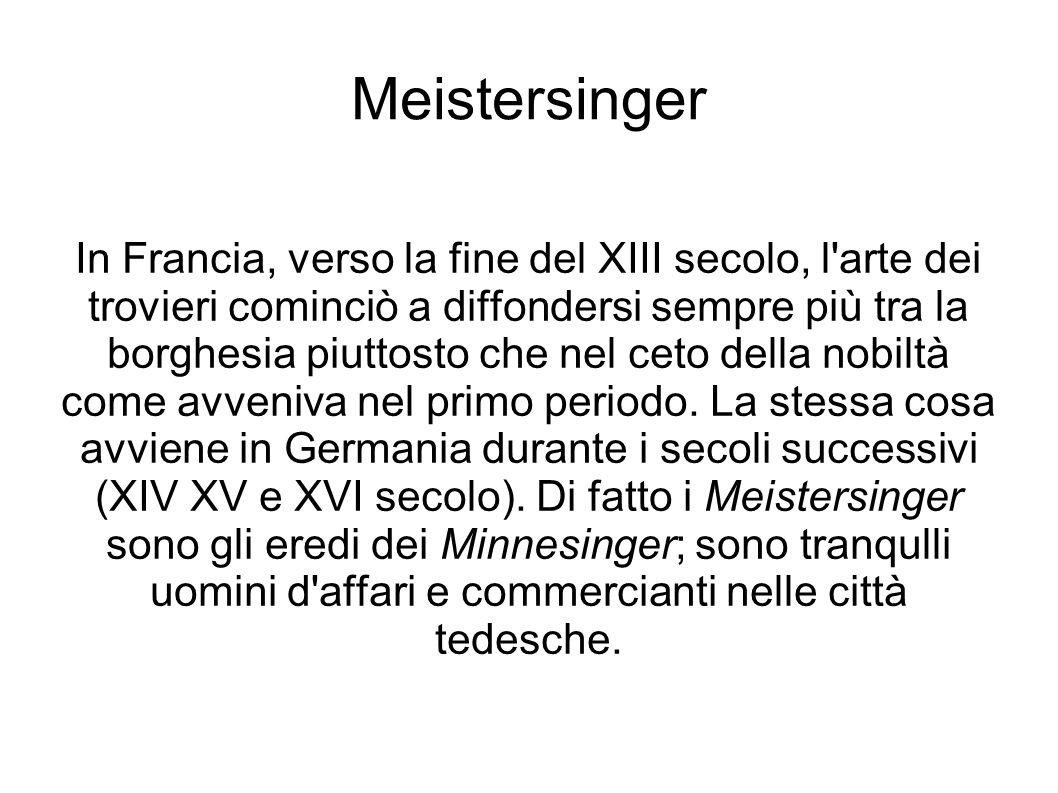 Meistersinger In Francia, verso la fine del XIII secolo, l'arte dei trovieri cominciò a diffondersi sempre più tra la borghesia piuttosto che nel ceto