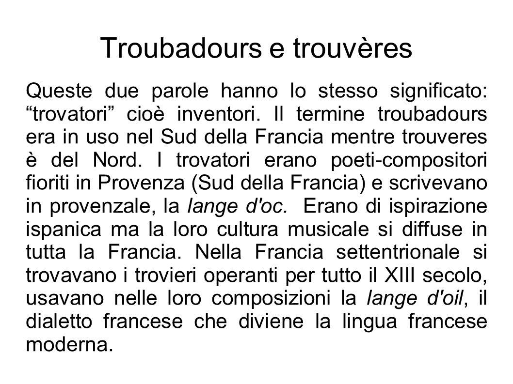Troubadours e trouvères Queste due parole hanno lo stesso significato: trovatori cioè inventori. Il termine troubadours era in uso nel Sud della Franc