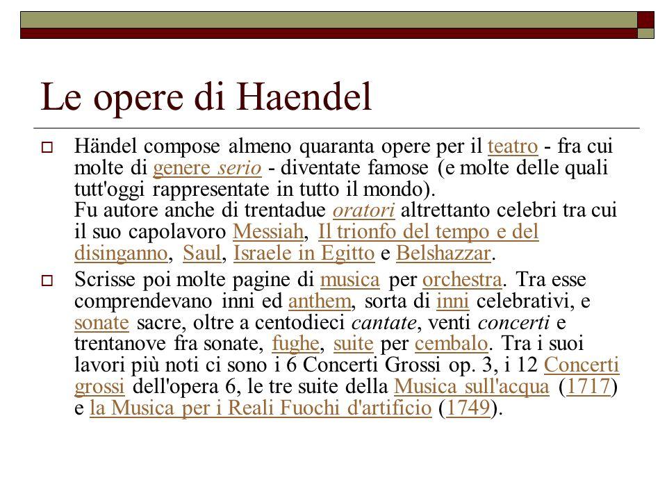 Le opere di Haendel Händel compose almeno quaranta opere per il teatro - fra cui molte di genere serio - diventate famose (e molte delle quali tutt'og
