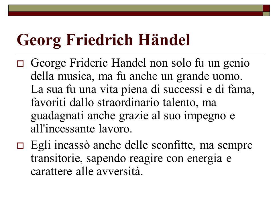 Georg Friedrich Händel A differenza di quella pubblica, molto documentata, non si hanno che scarse notizie sulla sua vita privata: Handel fu sempre una persona molto riservata.