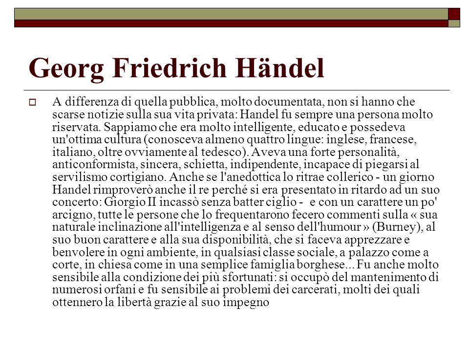 Georg Friedrich Händel Come compositore, egli riuscì ad essere un geniale, prolifico, affascinante creatore di tutte le forme musicali praticate alla sua epoca: complessivamente ci ha lasciato più di 600 lavori; oltre 40 opere per il teatro, 30 fra oratori, serenate ed odi, quasi 300 fra cantate da camera e musica sacra, oltre ad un grande numero di composizioni strumentali.