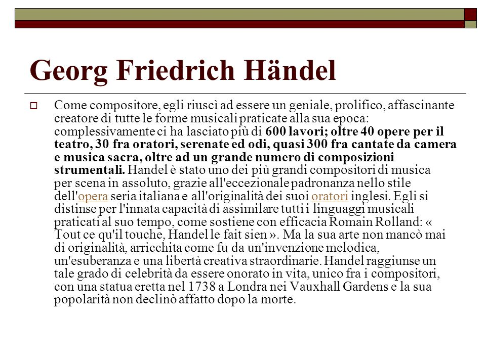 Georg Friedrich Händel Oltre che con l opera, che Handel praticò per quasi quarant anni, egli si distinse negli anni della maturità, per un genere di sua invenzione: l oratorio in lingua inglese.
