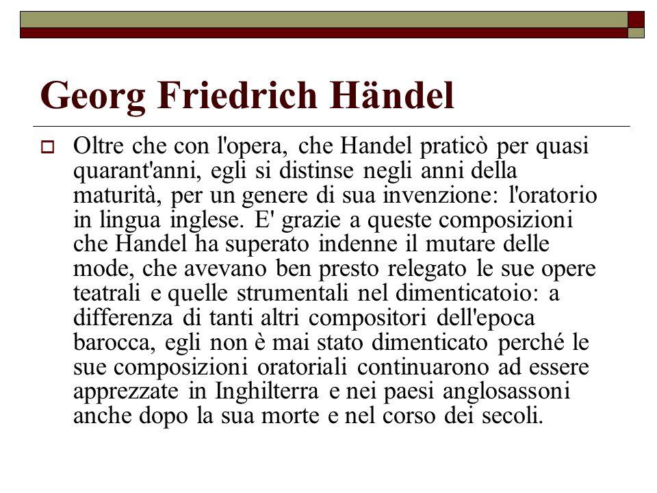 Georg Friedrich Händel Oltre che con l'opera, che Handel praticò per quasi quarant'anni, egli si distinse negli anni della maturità, per un genere di