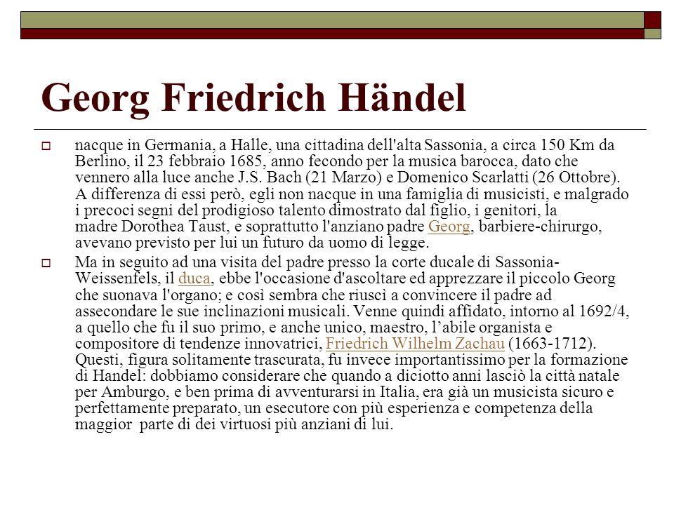 Georg Friedrich Händel nacque in Germania, a Halle, una cittadina dell'alta Sassonia, a circa 150 Km da Berlino, il 23 febbraio 1685, anno fecondo per