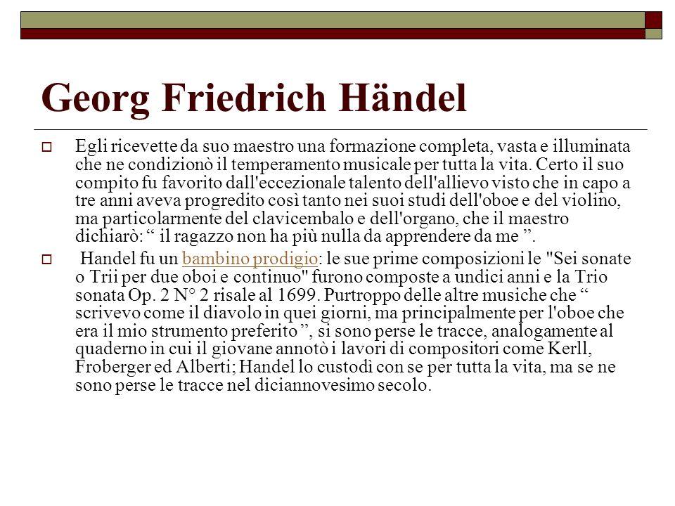 Georg Friedrich Händel Egli ricevette da suo maestro una formazione completa, vasta e illuminata che ne condizionò il temperamento musicale per tutta