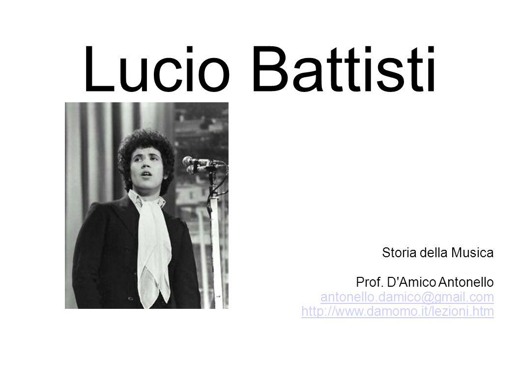 Lucio Battisti Storia della Musica Prof. D'Amico Antonello antonello.damico@gmail.com http://www.damomo.it/lezioni.htm