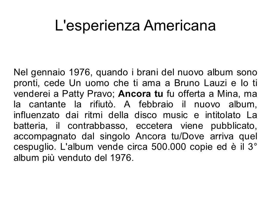 L'esperienza Americana Nel gennaio 1976, quando i brani del nuovo album sono pronti, cede Un uomo che ti ama a Bruno Lauzi e Io ti venderei a Patty Pr