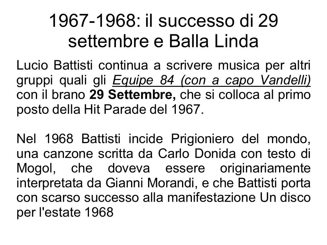 1967-1968: il successo di 29 settembre e Balla Linda Lucio Battisti continua a scrivere musica per altri gruppi quali gli Equipe 84 (con a capo Vandelli) con il brano 29 Settembre, che si colloca al primo posto della Hit Parade del 1967.