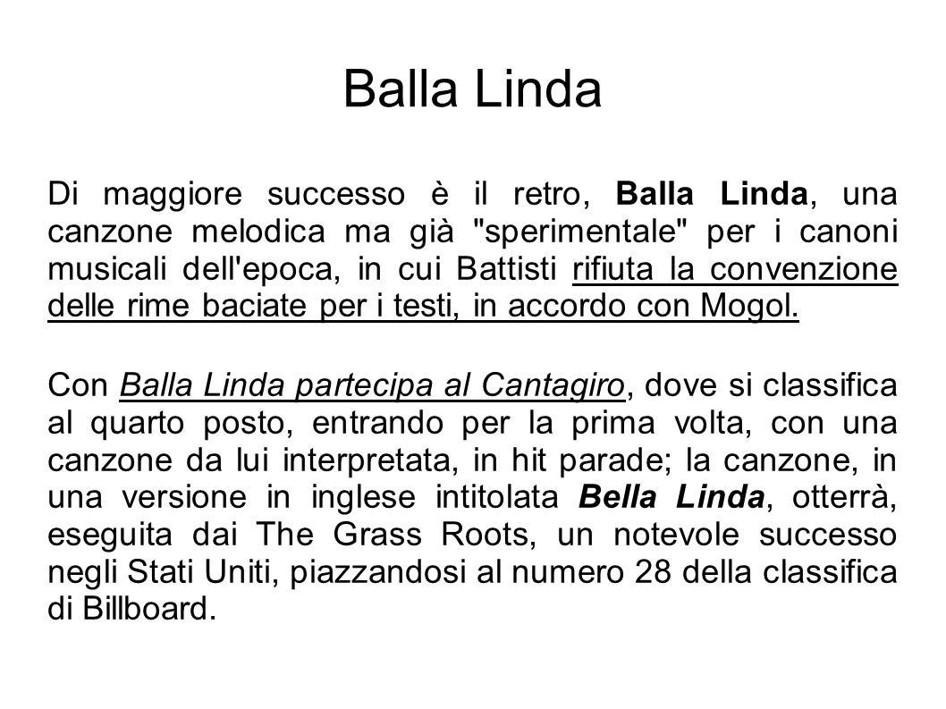 Balla Linda Di maggiore successo è il retro, Balla Linda, una canzone melodica ma già sperimentale per i canoni musicali dell epoca, in cui Battisti rifiuta la convenzione delle rime baciate per i testi, in accordo con Mogol.