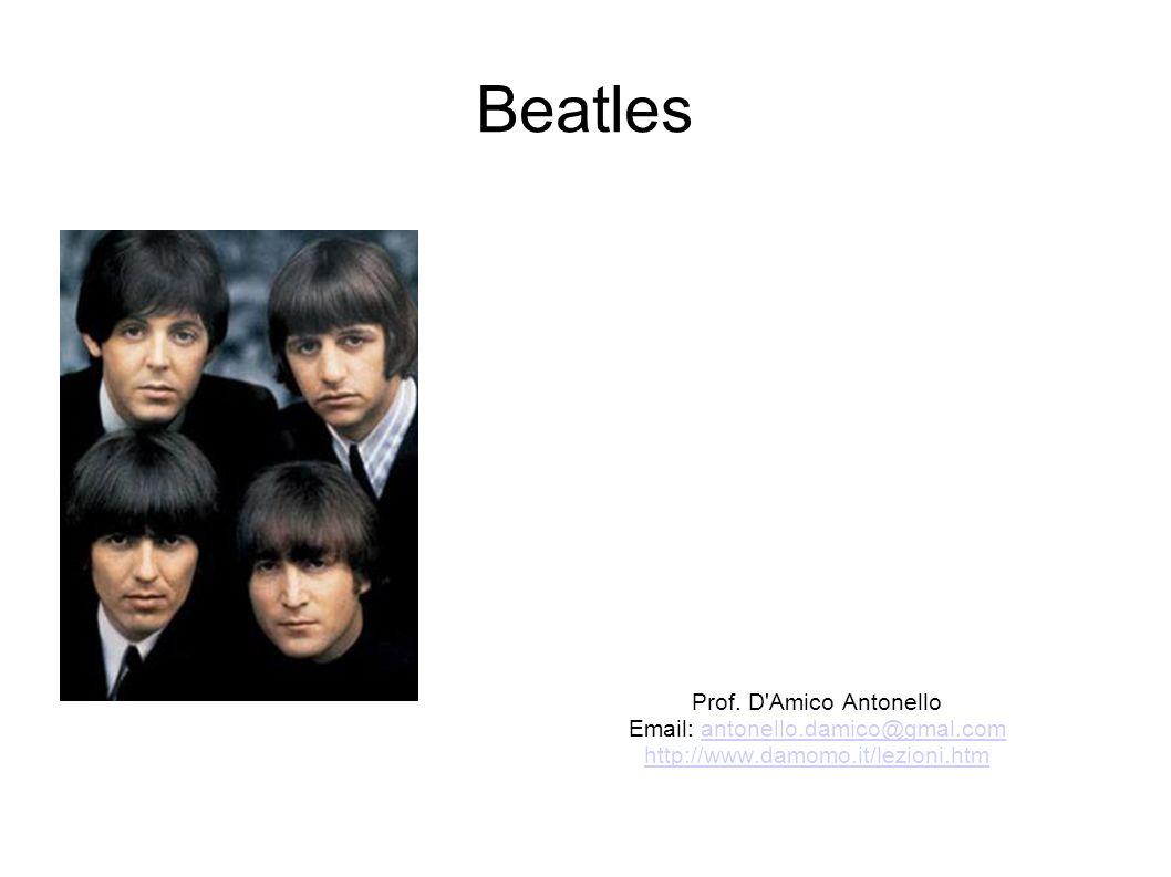 Beatles Prof. D'Amico Antonello Email: antonello.damico@gmal.comantonello.damico@gmal.com http://www.damomo.it/lezioni.htm