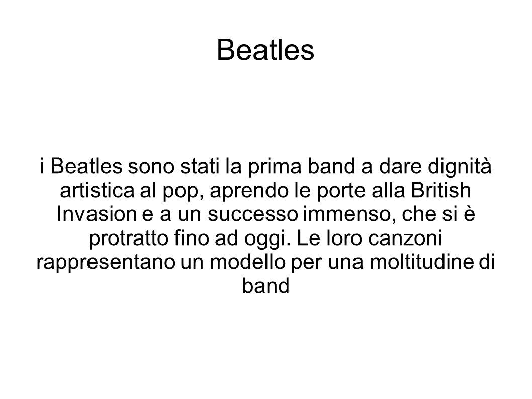 Beatles i Beatles sono stati la prima band a dare dignità artistica al pop, aprendo le porte alla British Invasion e a un successo immenso, che si è p