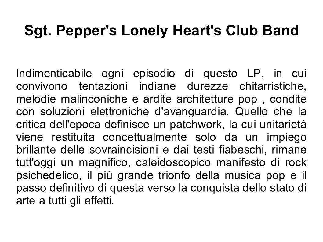 Sgt. Pepper's Lonely Heart's Club Band Indimenticabile ogni episodio di questo LP, in cui convivono tentazioni indiane durezze chitarristiche, melodie