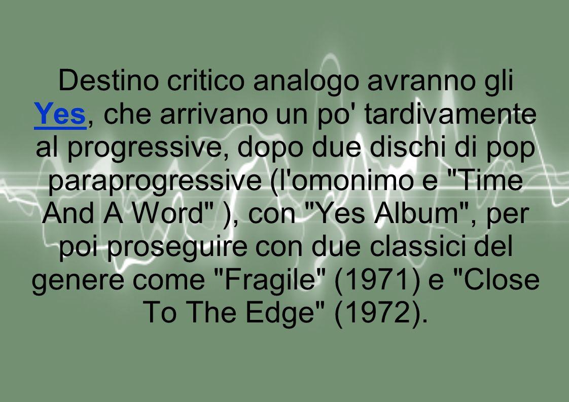 Destino critico analogo avranno gli Yes, che arrivano un po tardivamente al progressive, dopo due dischi di pop paraprogressive (l omonimo e Time And A Word ), con Yes Album , per poi proseguire con due classici del genere come Fragile (1971) e Close To The Edge (1972).