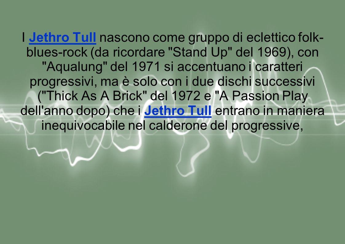 I Jethro Tull nascono come gruppo di eclettico folk- blues-rock (da ricordare Stand Up del 1969), con Aqualung del 1971 si accentuano i caratteri progressivi, ma è solo con i due dischi successivi ( Thick As A Brick del 1972 e A Passion Play dell anno dopo) che i Jethro Tull entrano in maniera inequivocabile nel calderone del progressive,Jethro Tull