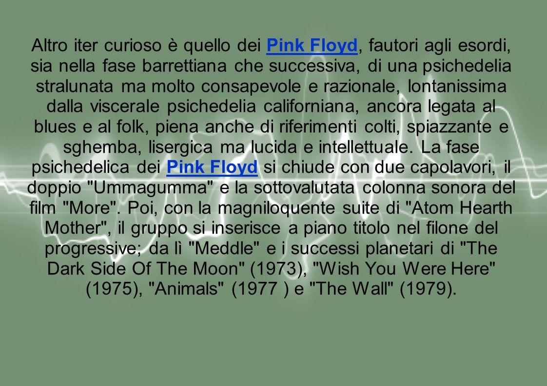 Altro iter curioso è quello dei Pink Floyd, fautori agli esordi, sia nella fase barrettiana che successiva, di una psichedelia stralunata ma molto consapevole e razionale, lontanissima dalla viscerale psichedelia californiana, ancora legata al blues e al folk, piena anche di riferimenti colti, spiazzante e sghemba, lisergica ma lucida e intellettuale.