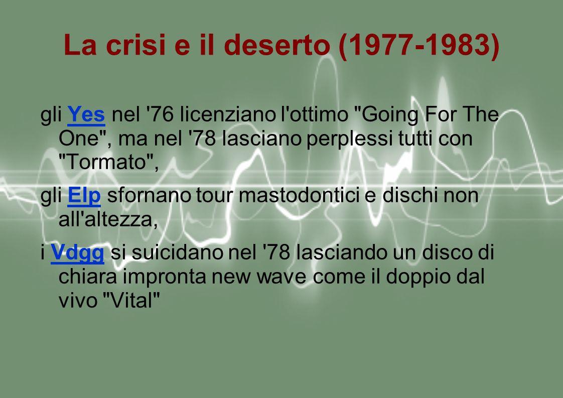 La crisi e il deserto (1977-1983) gli Yes nel 76 licenziano l ottimo Going For The One , ma nel 78 lasciano perplessi tutti con Tormato ,Yes gli Elp sfornano tour mastodontici e dischi non all altezza,Elp i Vdgg si suicidano nel 78 lasciando un disco di chiara impronta new wave come il doppio dal vivo Vital Vdgg