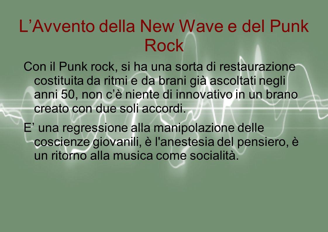 LAvvento della New Wave e del Punk Rock Con il Punk rock, si ha una sorta di restaurazione costituita da ritmi e da brani già ascoltati negli anni 50, non cè niente di innovativo in un brano creato con due soli accordi.
