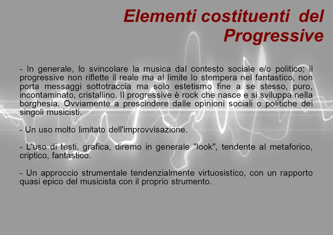 Elementi costituendi del Progressive Nella musica progressive tali elementi spesso non sono presenti contemporaneamente e alcuni elementi sono presenti in altri generi, specialmente nella psichedelia, che infatti ha diversi punti di contatto e forme di passaggio con il progressive, ma la sintesi di molti di questi elementi definiscono il genere.