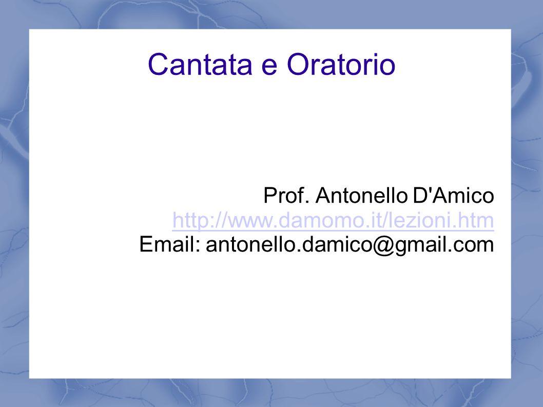 Cantata e Oratorio Prof. Antonello D'Amico http://www.damomo.it/lezioni.htm Email: antonello.damico@gmail.com