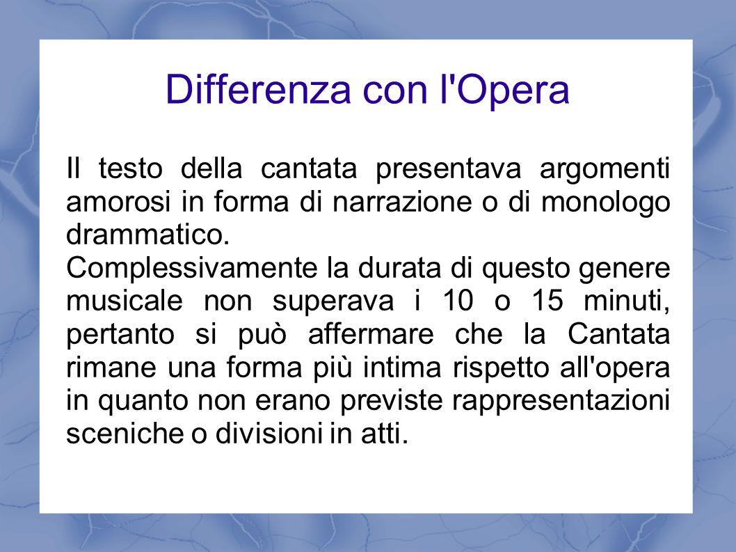 Differenza con l'Opera Il testo della cantata presentava argomenti amorosi in forma di narrazione o di monologo drammatico. Complessivamente la durata