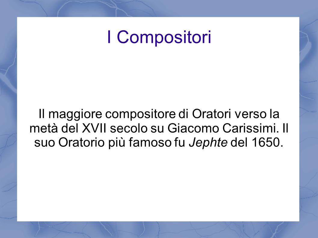 I Compositori Il maggiore compositore di Oratori verso la metà del XVII secolo su Giacomo Carissimi. Il suo Oratorio più famoso fu Jephte del 1650.