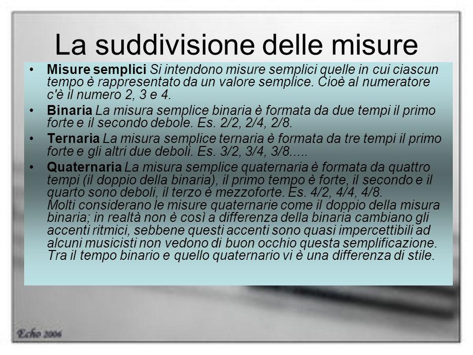 La suddivisione delle misure Misure semplici Si intendono misure semplici quelle in cui ciascun tempo è rappresentato da un valore semplice. Cioè al n