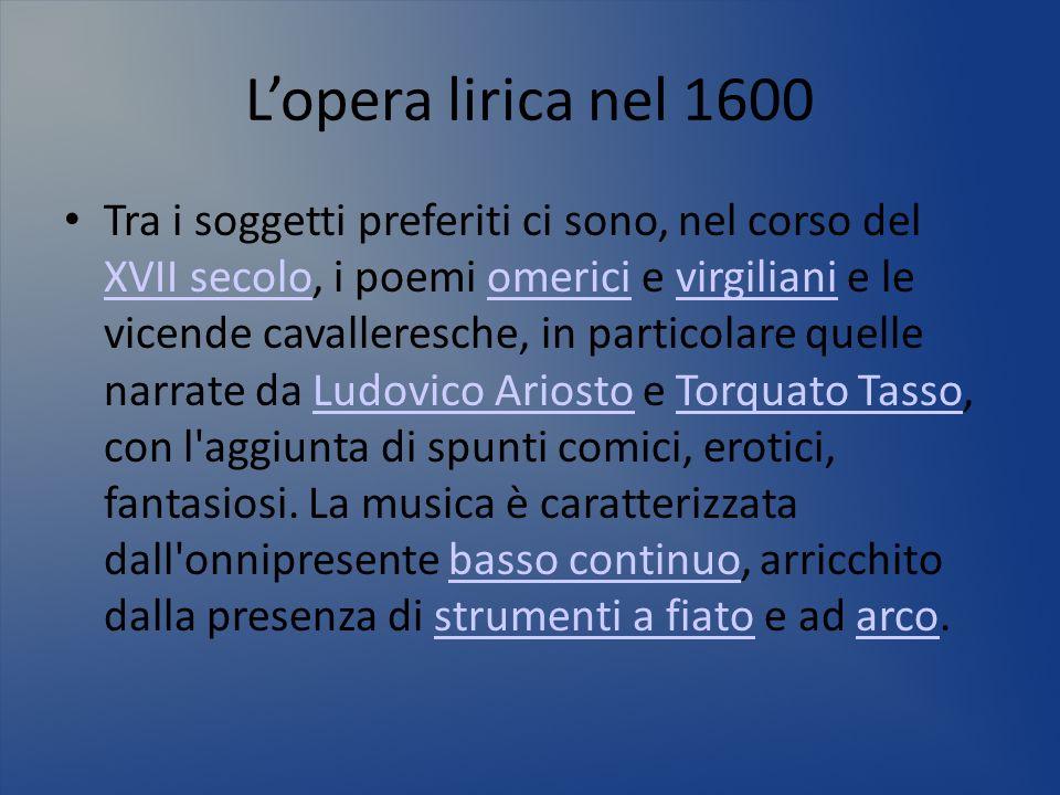 Lopera lirica nel 1600 Tra i soggetti preferiti ci sono, nel corso del XVII secolo, i poemi omerici e virgiliani e le vicende cavalleresche, in partic