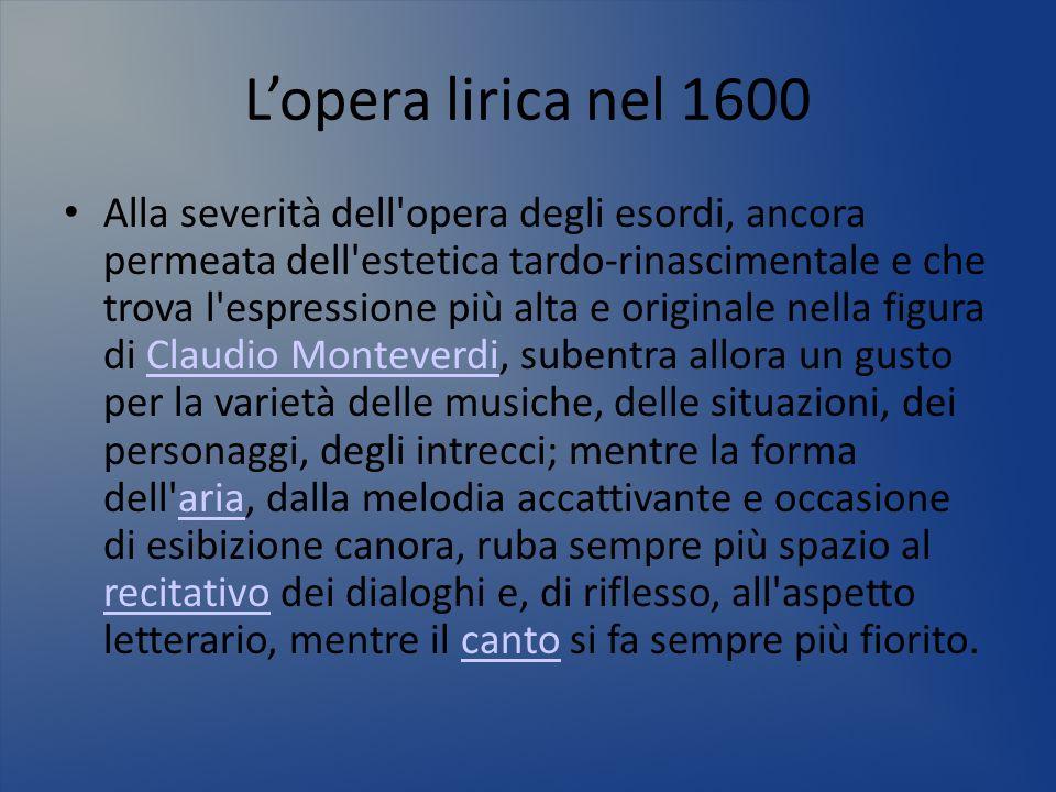 Lopera lirica nel 1600 Alla severità dell'opera degli esordi, ancora permeata dell'estetica tardo-rinascimentale e che trova l'espressione più alta e