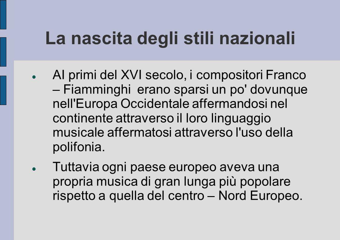 La nascita degli stili nazionali AI primi del XVI secolo, i compositori Franco – Fiamminghi erano sparsi un po dovunque nell Europa Occidentale affermandosi nel continente attraverso il loro linguaggio musicale affermatosi attraverso l uso della polifonia.