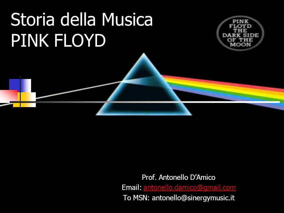 Storia della Musica PINK FLOYD Prof. Antonello DAmico Email: antonello.damico@gmail.comantonello.damico@gmail.com To MSN: antonello@sinergymusic.it