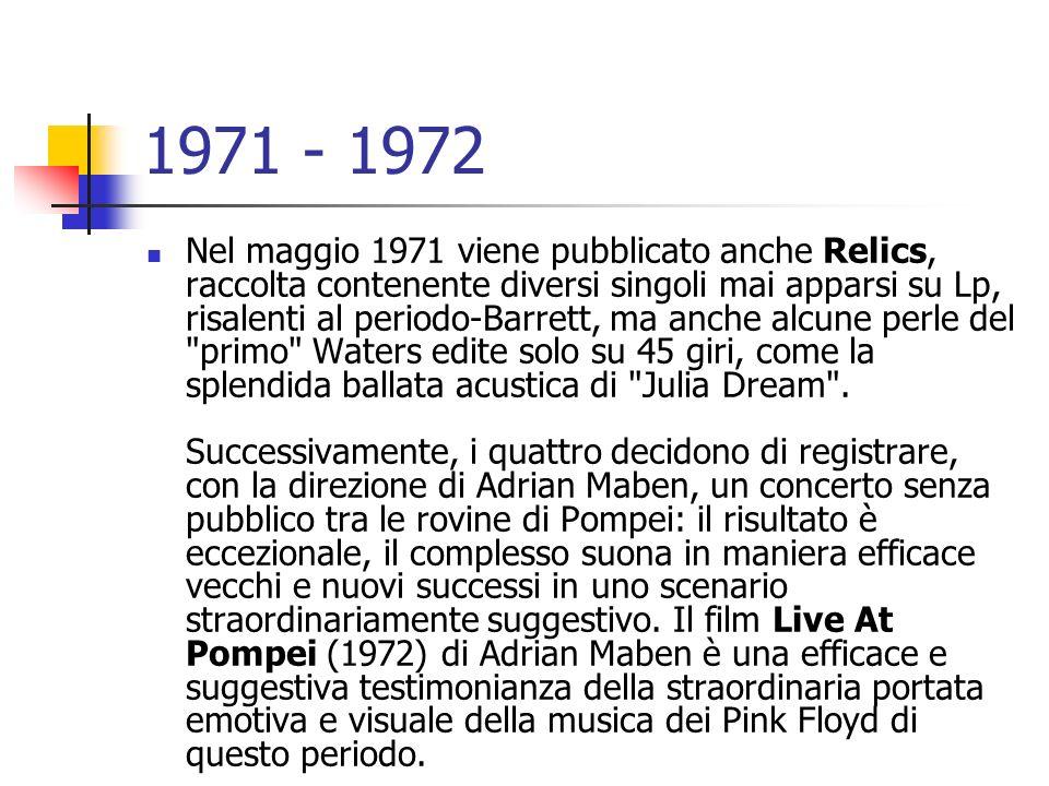 1971 - 1972 Nel maggio 1971 viene pubblicato anche Relics, raccolta contenente diversi singoli mai apparsi su Lp, risalenti al periodo-Barrett, ma anc