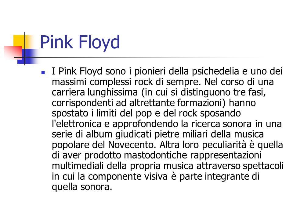 Pink Floyd I Pink Floyd sono i pionieri della psichedelia e uno dei massimi complessi rock di sempre. Nel corso di una carriera lunghissima (in cui si