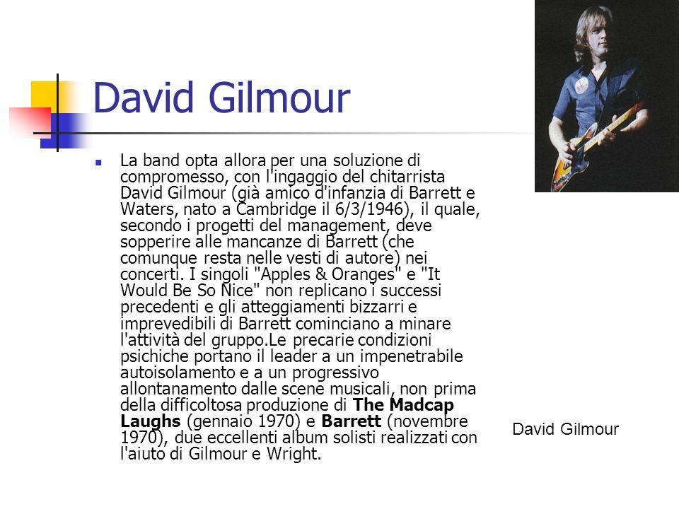 David Gilmour La band opta allora per una soluzione di compromesso, con l'ingaggio del chitarrista David Gilmour (già amico d'infanzia di Barrett e Wa