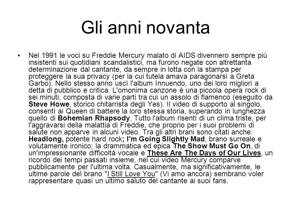 Gli anni novanta Nel 1991 le voci su Freddie Mercury malato di AIDS divennero sempre più insistenti sui quotidiani scandalistici, ma furono negate con