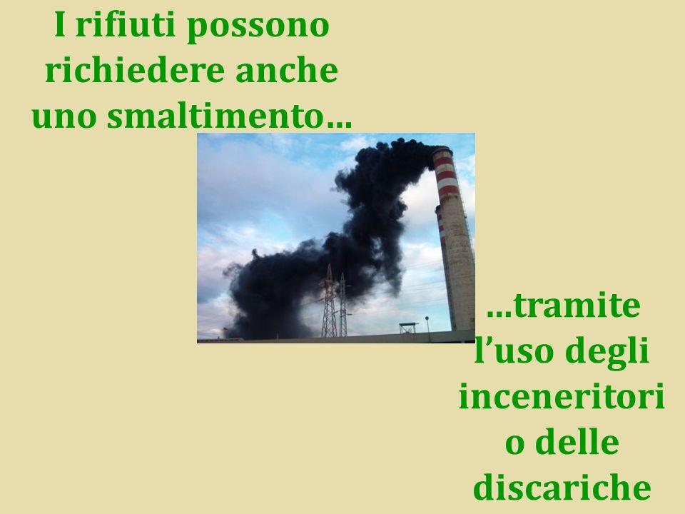 I rifiuti possono richiedere anche uno smaltimento… …tramite luso degli inceneritori o delle discariche