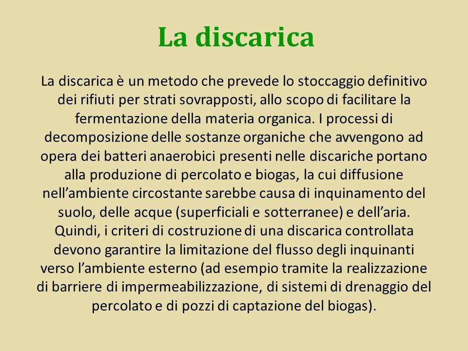 La discarica La discarica è un metodo che prevede lo stoccaggio definitivo dei rifiuti per strati sovrapposti, allo scopo di facilitare la fermentazio