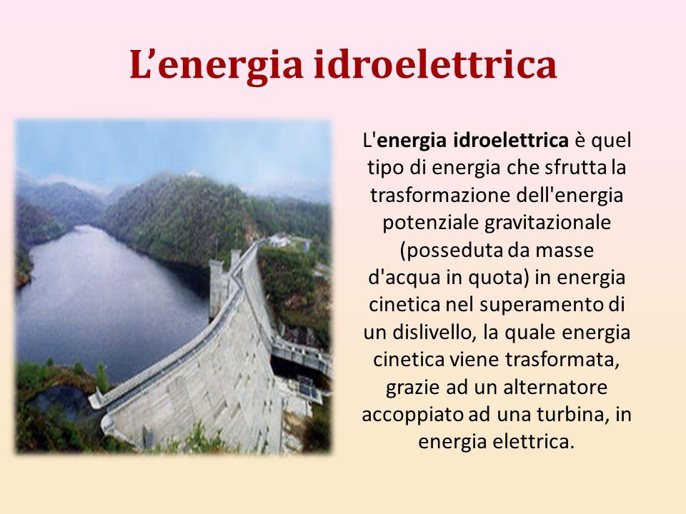 Lenergia idroelettrica L'energia idroelettrica è quel tipo di energia che sfrutta la trasformazione dell'energia potenziale gravitazionale (posseduta
